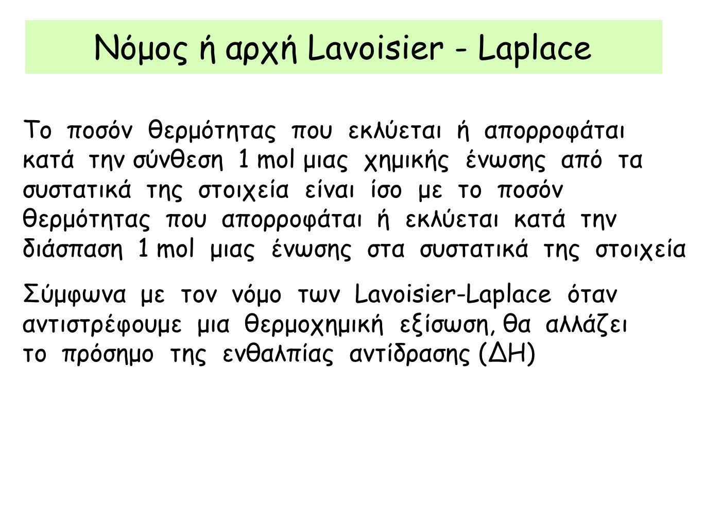 Νόμος ή αρχή Lavoisier - Laplace Το ποσόν θερμότητας που εκλύεται ή απορροφάται κατά την σύνθεση 1 mol μιας χημικής ένωσης από τα συστατικά της στοιχεία είναι ίσο με το ποσόν θερμότητας που απορροφάται ή εκλύεται κατά την διάσπαση 1 mol μιας ένωσης στα συστατικά της στοιχεία Σύμφωνα με τον νόμο των Lavoisier-Laplace όταν αντιστρέφουμε μια θερμοχημική εξίσωση, θα αλλάζει το πρόσημο της ενθαλπίας αντίδρασης (ΔΗ)