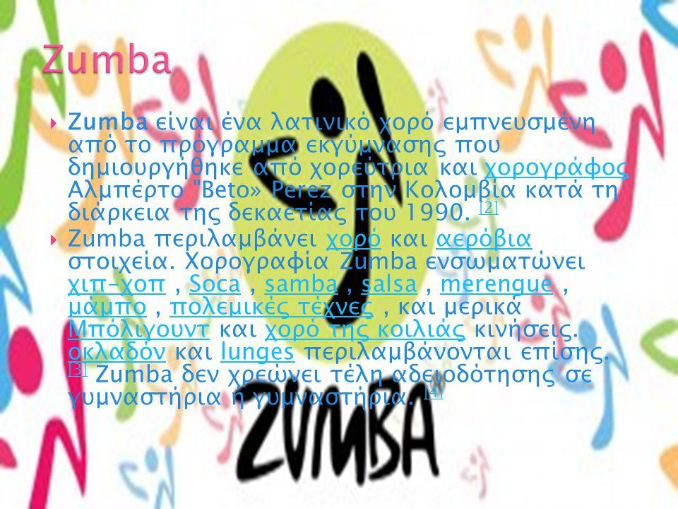  Zumba είναι ένα λατινικό χορό εμπνευσμένη από το πρόγραμμα εκγύμνασης που δημιουργήθηκε από χορεύτρια και χορογράφος Αλμπέρτο  Beto» Perez στην Κολομβία κατά τη διάρκεια της δεκαετίας του 1990.