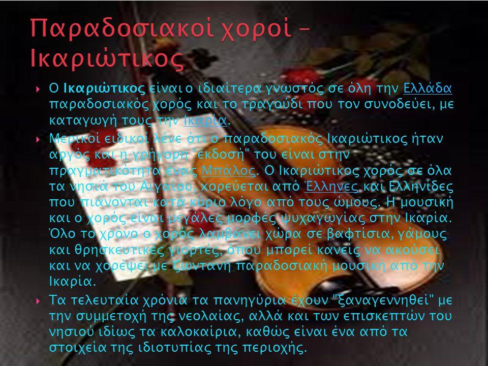  O Ικαριώτικος είναι ο ιδιαίτερα γνωστός σε όλη την Ελλάδα παραδοσιακός χορός και το τραγούδι που τον συνοδεύει, με καταγωγή τους την Ικαρία.ΕλλάδαΙκαρία  Μερικοί ειδικοί λένε ότι o παραδοσιακός Ικαριώτικος ήταν αργός και η γρήγορη έκδοσή του είναι στην πραγματικότητα ένας Μπάλος.