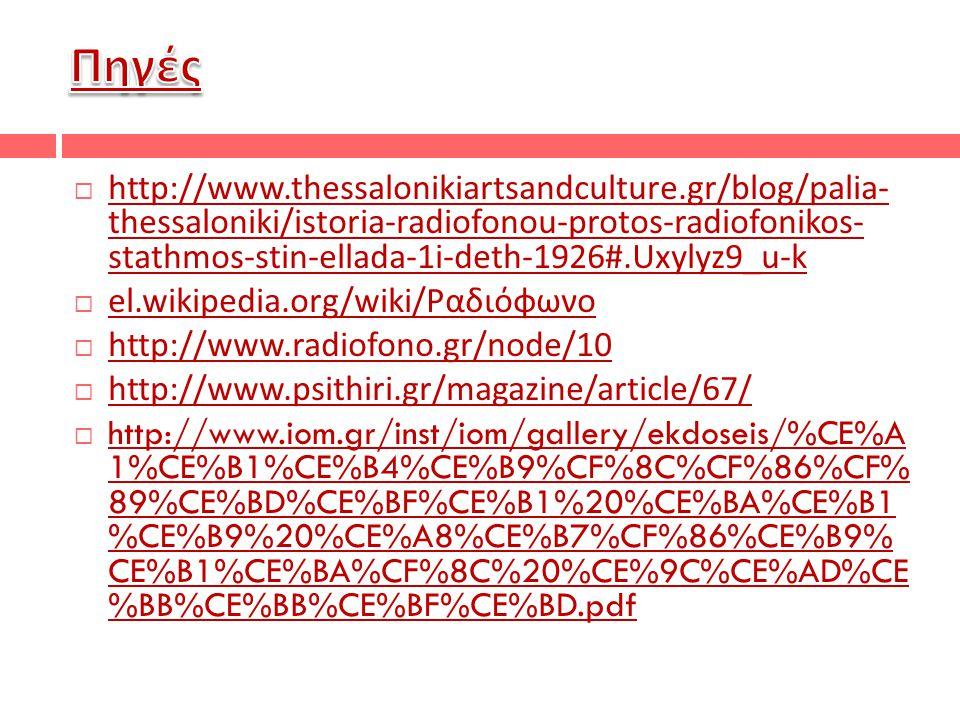  http://www.thessalonikiartsandculture.gr/blog/palia- thessaloniki/istoria-radiofonou-protos-radiofonikos- stathmos-stin-ellada-1i-deth-1926#.Uxylyz9_u-k  el.wikipedia.org/wiki/ Ραδιόφωνο  http://www.radiofono.gr/node/10  http://www.psithiri.gr/magazine/article/67/  http://www.iom.gr/inst/iom/gallery/ekdoseis/%CE%A 1%CE%B1%CE%B4%CE%B9%CF%8C%CF%86%CF% 89%CE%BD%CE%BF%CE%B1%20%CE%BA%CE%B1 %CE%B9%20%CE%A8%CE%B7%CF%86%CE%B9% CE%B1%CE%BA%CF%8C%20%CE%9C%CE%AD%CE %BB%CE%BB%CE%BF%CE%BD.pdf