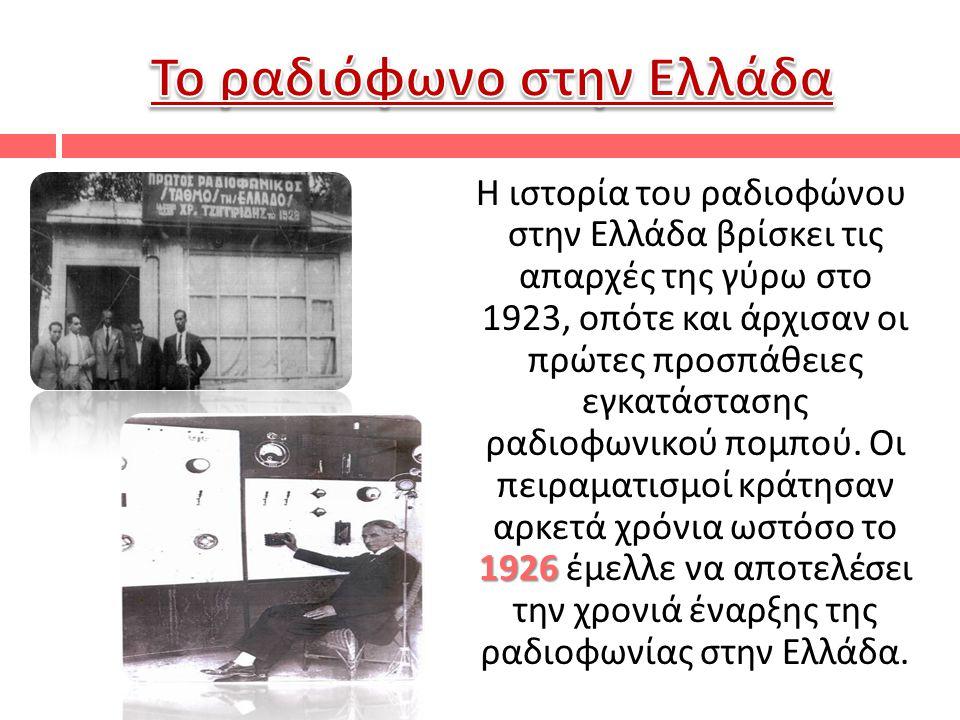 1926 Η ιστορία του ραδιοφώνου στην Ελλάδα βρίσκει τις απαρχές της γύρω στο 1923, οπότε και άρχισαν οι πρώτες προσπάθειες εγκατάστασης ραδιοφωνικού πομπού.