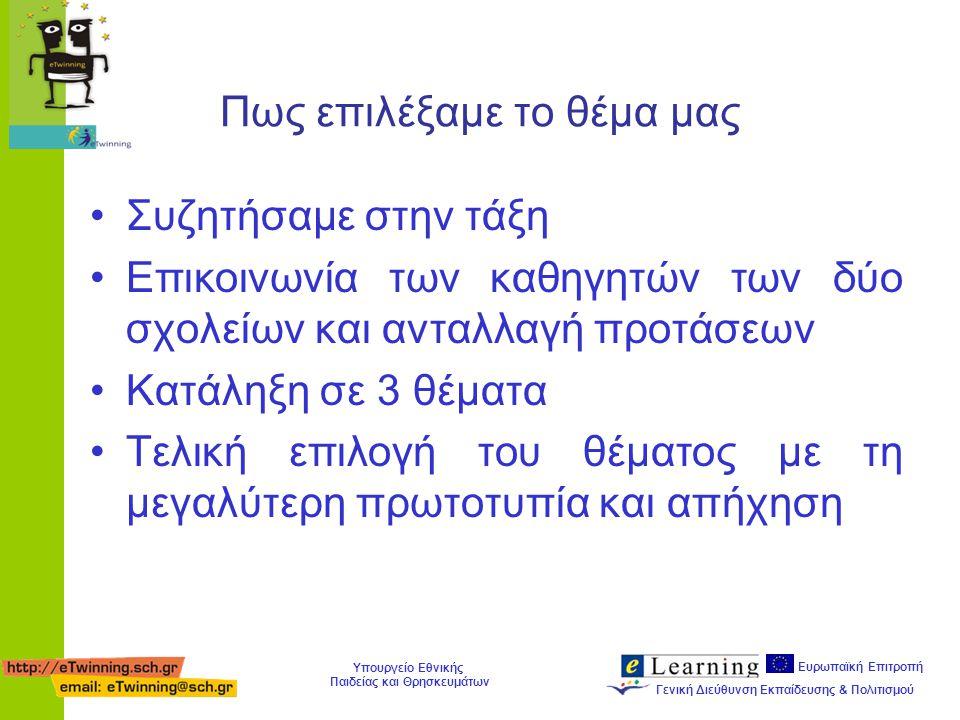 Ευρωπαϊκή Επιτροπή Γενική Διεύθυνση Εκπαίδευσης & Πολιτισμού Υπουργείο Εθνικής Παιδείας και Θρησκευμάτων Πως επιλέξαμε το θέμα μας Συζητήσαμε στην τάξη Επικοινωνία των καθηγητών των δύο σχολείων και ανταλλαγή προτάσεων Κατάληξη σε 3 θέματα Τελική επιλογή του θέματος με τη μεγαλύτερη πρωτοτυπία και απήχηση