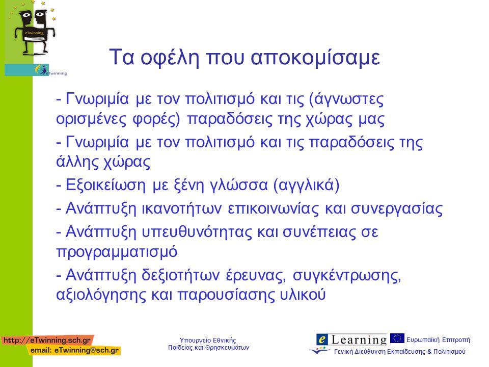 Ευρωπαϊκή Επιτροπή Γενική Διεύθυνση Εκπαίδευσης & Πολιτισμού Υπουργείο Εθνικής Παιδείας και Θρησκευμάτων Τα οφέλη που αποκομίσαμε - Γνωριμία με τον πολιτισμό και τις (άγνωστες ορισμένες φορές) παραδόσεις της χώρας μας - Γνωριμία με τον πολιτισμό και τις παραδόσεις της άλλης χώρας - Εξοικείωση με ξένη γλώσσα (αγγλικά) - Ανάπτυξη ικανοτήτων επικοινωνίας και συνεργασίας - Ανάπτυξη υπευθυνότητας και συνέπειας σε προγραμματισμό - Ανάπτυξη δεξιοτήτων έρευνας, συγκέντρωσης, αξιολόγησης και παρουσίασης υλικού