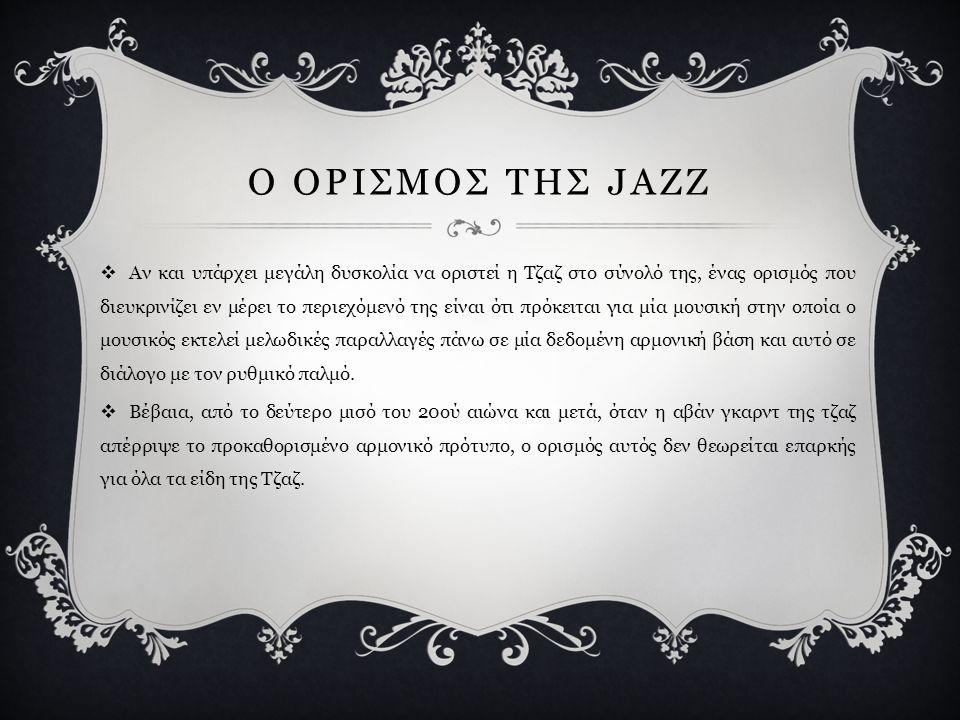 Ο ΟΡΙΣΜΟΣ ΤΗΣ JAZZ  Αν και υπάρχει μεγάλη δυσκολία να οριστεί η Τζαζ στο σύνολό της, ένας ορισμός που διευκρινίζει εν μέρει το περιεχόμενό της είναι ότι πρόκειται για μία μουσική στην οποία ο μουσικός εκτελεί μελωδικές παραλλαγές πάνω σε μία δεδομένη αρμονική βάση και αυτό σε διάλογο με τον ρυθμικό παλμό.