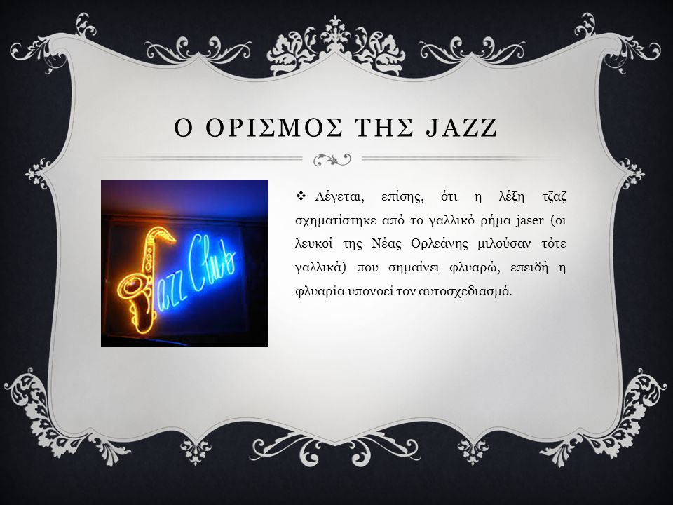 Ο ΟΡΙΣΜΟΣ ΤΗΣ JAZZ  Λέγεται, επίσης, ότι η λέξη τζαζ σχηματίστηκε από το γαλλικό ρήμα jaser (οι λευκοί της Νέας Ορλεάνης μιλούσαν τότε γαλλικά) που σημαίνει φλυαρώ, επειδή η φλυαρία υπονοεί τον αυτοσχεδιασμό.