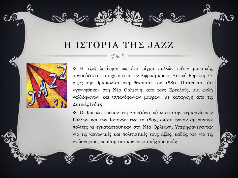 Ο ΟΡΙΣΜΟΣ ΤΗΣ JAZZ  Λέγεται, επίσης, ότι η λέξη τζαζ σχηματίστηκε από το γαλλικό ρήμα jaser (οι λευκοί της Νέας Ορλεάνης μιλούσαν τότε γαλλικά) που σ