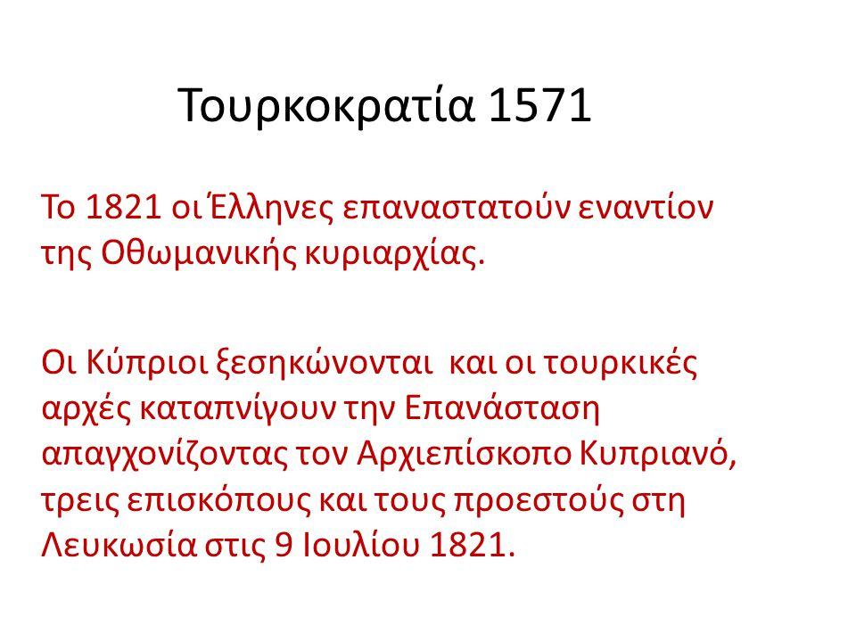 Τουρκοκρατία 1571 Το 1821 οι Έλληνες επαναστατούν εναντίον της Οθωμανικής κυριαρχίας. Οι Κύπριοι ξεσηκώνονται και οι τουρκικές αρχές καταπνίγουν την Ε