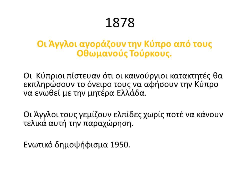 1878 Οι Άγγλοι αγοράζουν την Κύπρο από τους Οθωμανούς Τούρκους. Οι Κύπριοι πίστευαν ότι οι καινούργιοι κατακτητές θα εκπληρώσουν το όνειρο τους να αφή