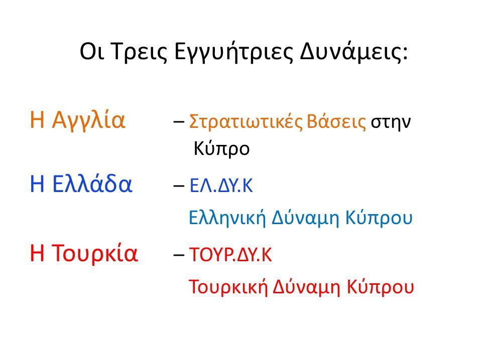 Οι Τρεις Εγγυήτριες Δυνάμεις: Η Αγγλία – Στρατιωτικές Βάσεις στην Κύπρο Η Ελλάδα – ΕΛ.ΔΥ.Κ Ελληνική Δύναμη Κύπρου Η Τουρκία – ΤΟΥΡ.ΔΥ.Κ Τουρκική Δύναμ
