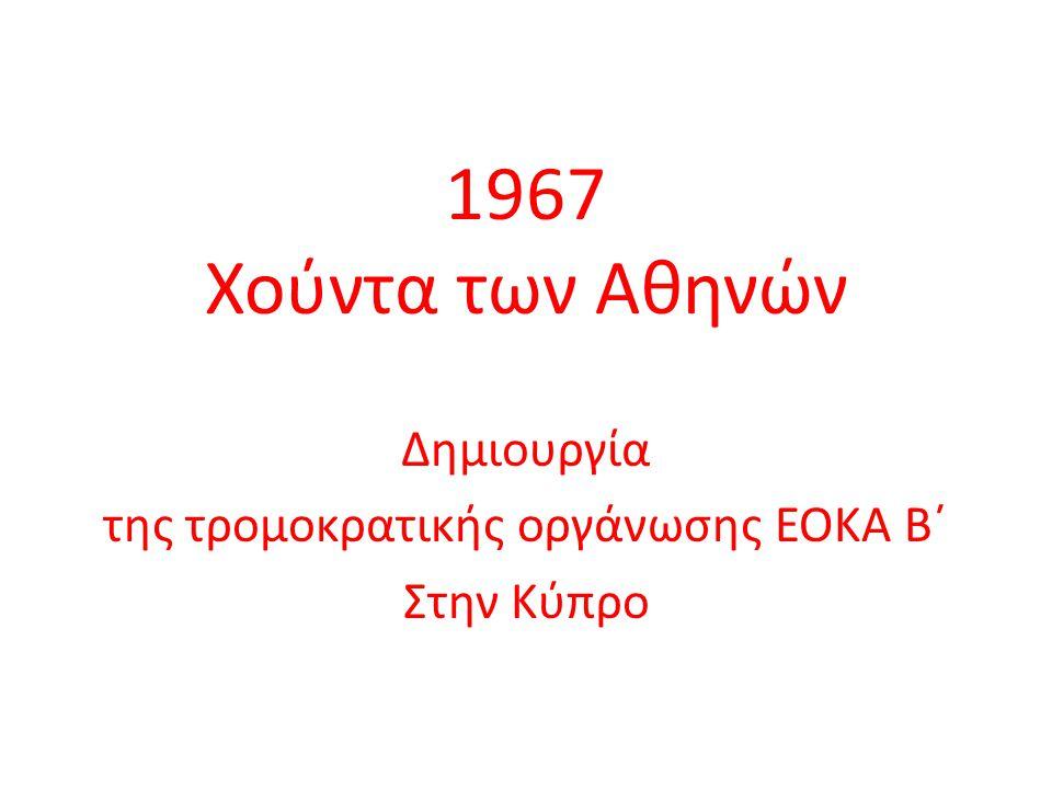1967 Χούντα των Αθηνών Δημιουργία της τρομοκρατικής οργάνωσης ΕΟΚΑ Β΄ Στην Κύπρο