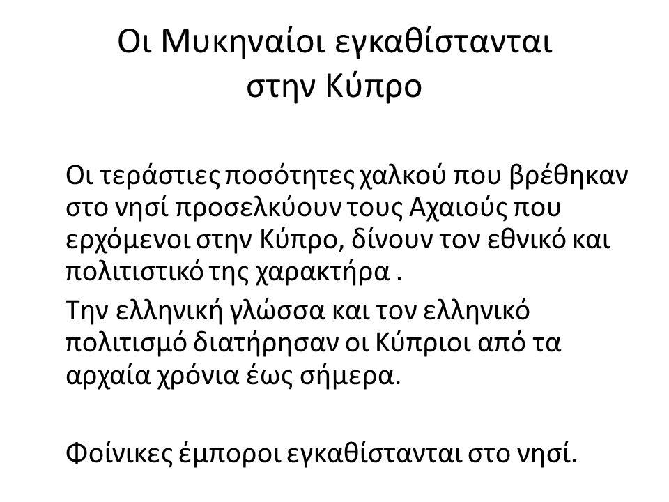 Οι Μυκηναίοι εγκαθίστανται στην Κύπρο Οι τεράστιες ποσότητες χαλκού που βρέθηκαν στο νησί προσελκύουν τους Αχαιούς που ερχόμενοι στην Κύπρο, δίνουν το