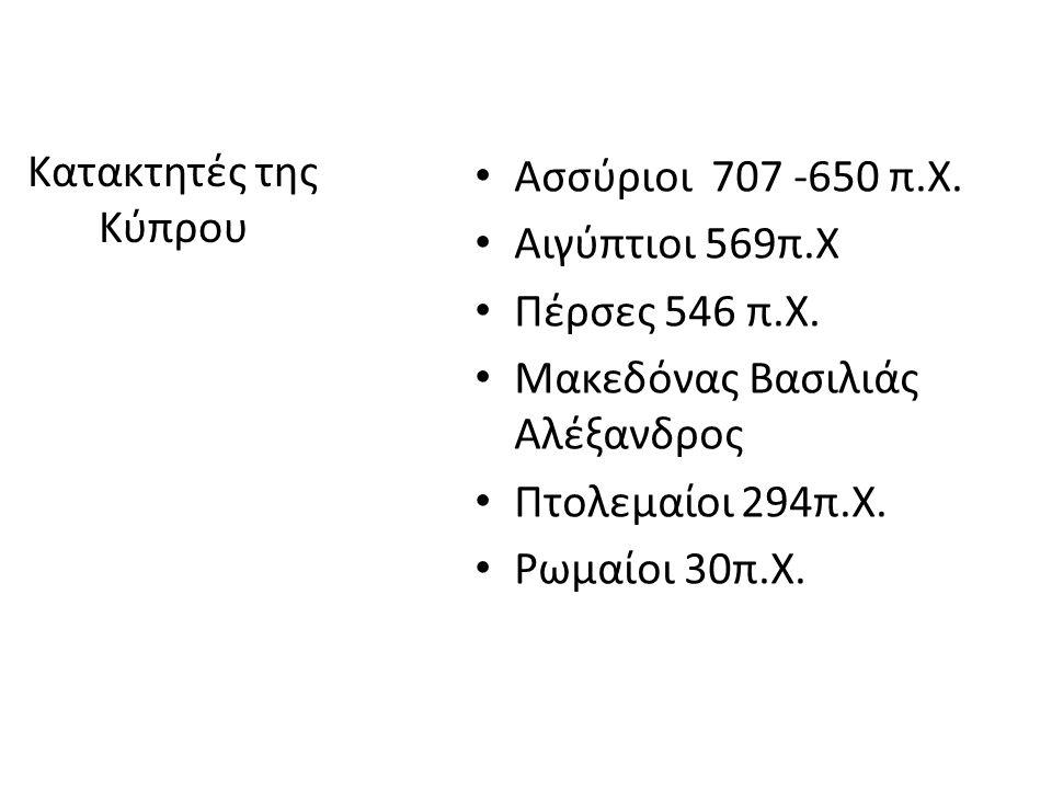 Kατακτητές της Κύπρου Ασσύριοι 707 -650 π.Χ. Αιγύπτιοι 569π.Χ Πέρσες 546 π.Χ. Μακεδόνας Βασιλιάς Αλέξανδρος Πτολεμαίοι 294π.Χ. Ρωμαίοι 30π.Χ.