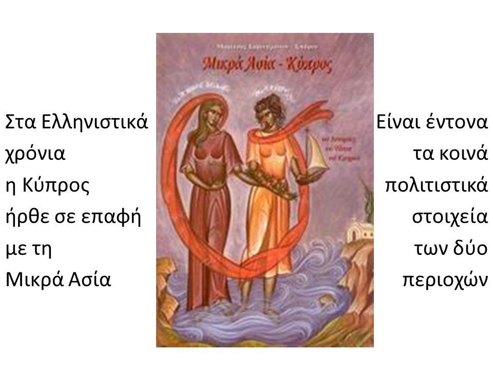 Στα Ελληνιστικά χρόνια η Κύπρος ήρθε σε επαφή με τη Μικρά Ασία Είναι έντονα τα κοινά πολιτιστικά στοιχεία των δύο περιοχών