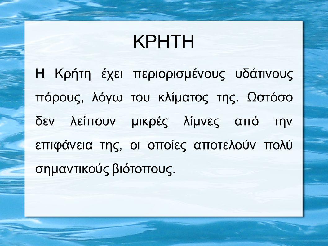 ΚΡΗΤΗ Η Κρήτη έχει περιορισμένους υδάτινους πόρους, λόγω του κλίματος της. Ωστόσο δεν λείπουν μικρές λίμνες από την επιφάνεια της, οι οποίες αποτελούν