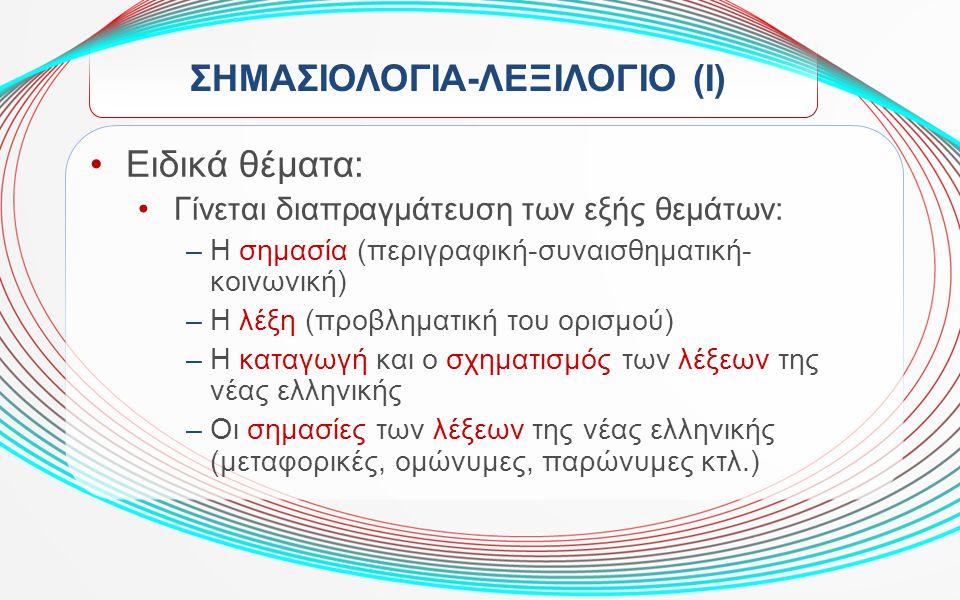 ΣΗΜΑΣΙΟΛΟΓΙΑ-ΛΕΞΙΛΟΓΙΟ (Ι) Ειδικά θέματα: Γίνεται διαπραγμάτευση των εξής θεμάτων: –Η σημασία (περιγραφική-συναισθηματική- κοινωνική) –Η λέξη (προβλημ