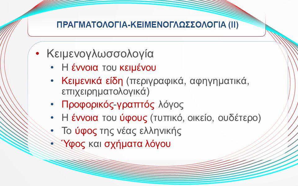 ΠΡΑΓΜΑΤΟΛΟΓΙΑ-ΚΕΙΜΕΝΟΓΛΩΣΣΟΛΟΓΙΑ (ΙΙ) Κειμενογλωσσολογία Η έννοια του κειμένου Κειμενικά είδη (περιγραφικά, αφηγηματικά, επιχειρηματολογικά) Προφορικό