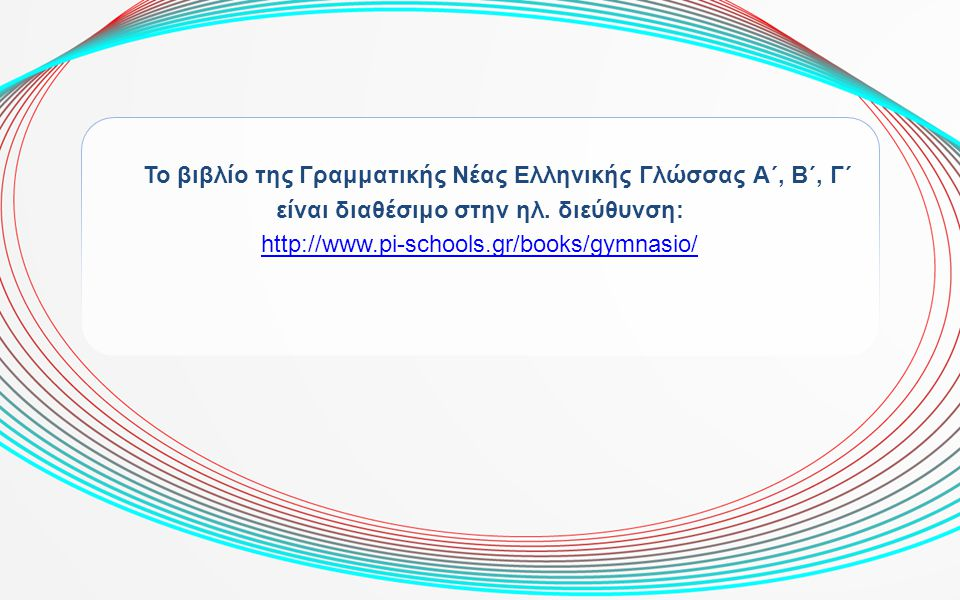 Το βιβλίο της Γραμματικής Νέας Ελληνικής Γλώσσας Α΄, Β΄, Γ΄ είναι διαθέσιμο στην ηλ. διεύθυνση: http://www.pi-schools.gr/books/gymnasio/