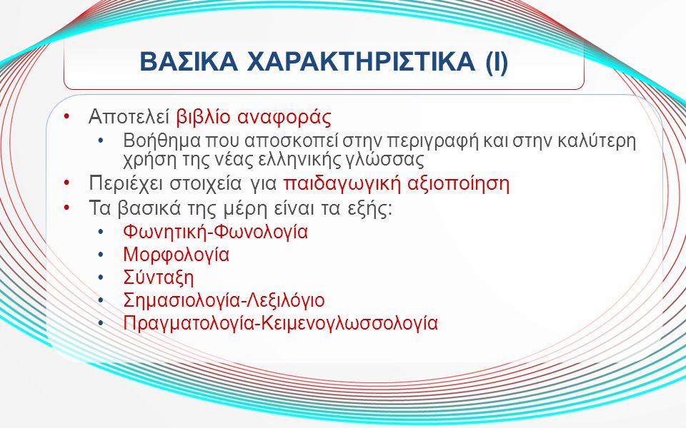 ΒΑΣΙΚΑ ΧΑΡΑΚΤΗΡΙΣΤΙΚΑ (Ι) Αποτελεί βιβλίο αναφοράς Βοήθημα που αποσκοπεί στην περιγραφή και στην καλύτερη χρήση της νέας ελληνικής γλώσσας Περιέχει στ