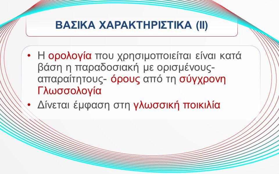 ΒΑΣΙΚΑ ΧΑΡΑΚΤΗΡΙΣΤΙΚΑ (ΙΙ) Η ορολογία που χρησιμοποιείται είναι κατά βάση η παραδοσιακή με ορισμένους- απαραίτητους- όρους από τη σύγχρονη Γλωσσολογία