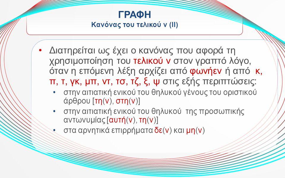 ΓΡΑΦΗ Kανόνας του τελικού ν (II) Διατηρείται ως έχει ο κανόνας που αφορά τη χρησιμοποίηση του τελικού ν στον γραπτό λόγο, όταν η επόμενη λέξη αρχίζει