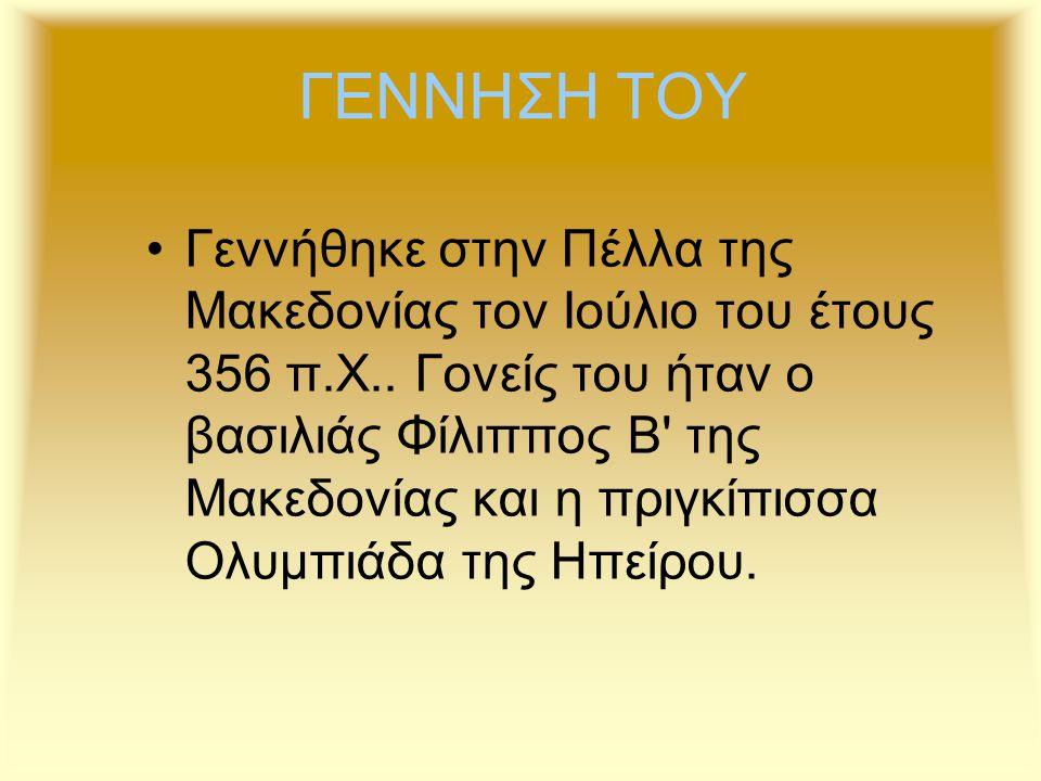 ΓΕΝΝΗΣΗ ΤΟΥ Γεννήθηκε στην Πέλλα της Μακεδονίας τον Ιούλιο του έτους 356 π.Χ.. Γονείς του ήταν ο βασιλιάς Φίλιππος Β' της Μακεδονίας και η πριγκίπισσα