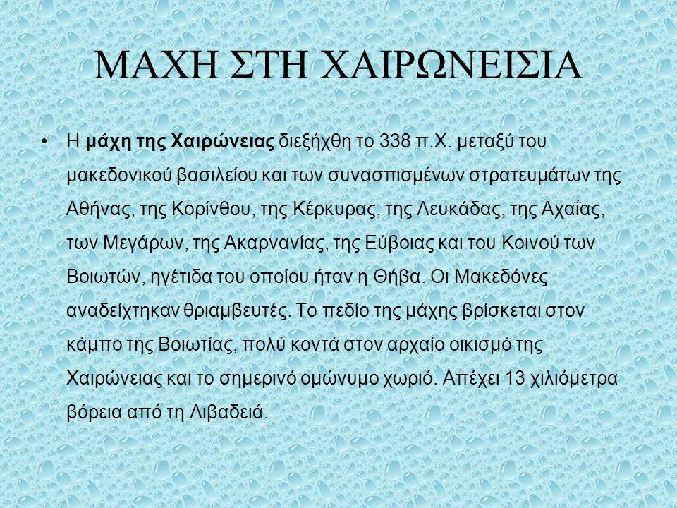 ΜΑΧΗ ΣΤΗ ΧΑΙΡΩΝΕΙΣΙΑ Η μάχη της Χαιρώνειας διεξήχθη το 338 π.Χ. μεταξύ του μακεδονικού βασιλείου και των συνασπισμένων στρατευμάτων της Αθήνας, της Κο