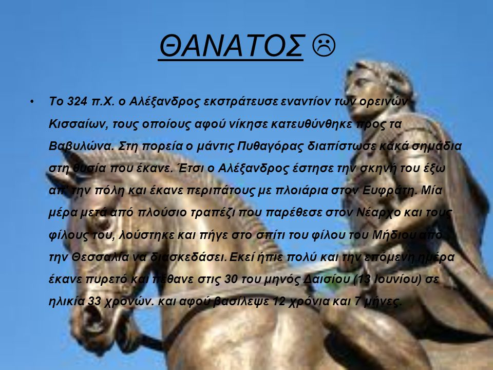 ΘΑΝΑΤΟΣ  Το 324 π.Χ. ο Αλέξανδρος εκστράτευσε εναντίον των ορεινών Κισσαίων, τους οποίους αφού νίκησε κατευθύνθηκε προς τα Βαβυλώνα. Στη πορεία ο μάν
