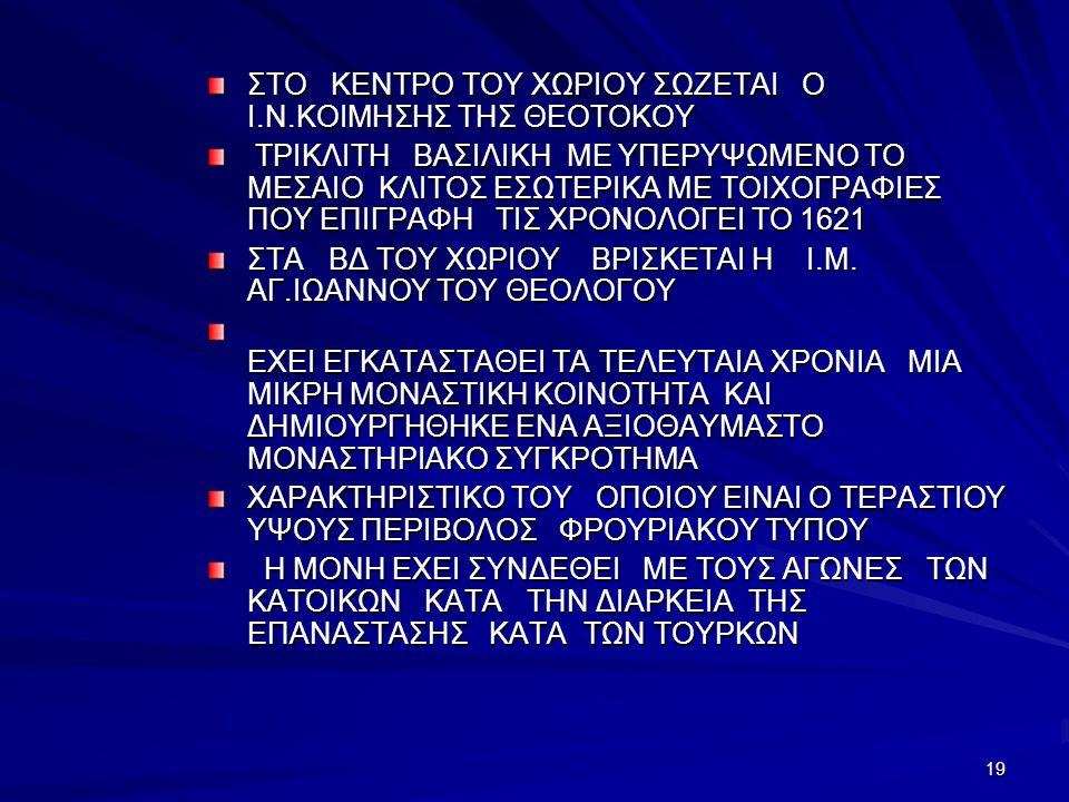 19 ΣΤΟ ΚΕΝΤΡΟ ΤΟΥ ΧΩΡΙΟΥ ΣΩΖΕΤΑΙ Ο Ι.Ν.ΚΟΙΜΗΣΗΣ ΤΗΣ ΘΕΟΤΟΚΟΥ ΤΡΙΚΛΙΤΗ ΒΑΣΙΛΙΚΗ ΜΕ ΥΠΕΡΥΨΩΜΕΝΟ ΤΟ ΜΕΣΑΙΟ ΚΛΙΤΟΣ ΕΣΩΤΕΡΙΚΑ ΜΕ ΤΟΙΧΟΓΡΑΦΙΕΣ ΠΟΥ ΕΠΙΓΡΑΦΗ ΤΙΣ ΧΡΟΝΟΛΟΓΕΙ ΤΟ 1621 ΤΡΙΚΛΙΤΗ ΒΑΣΙΛΙΚΗ ΜΕ ΥΠΕΡΥΨΩΜΕΝΟ ΤΟ ΜΕΣΑΙΟ ΚΛΙΤΟΣ ΕΣΩΤΕΡΙΚΑ ΜΕ ΤΟΙΧΟΓΡΑΦΙΕΣ ΠΟΥ ΕΠΙΓΡΑΦΗ ΤΙΣ ΧΡΟΝΟΛΟΓΕΙ ΤΟ 1621 ΣΤΑ ΒΔ ΤΟΥ ΧΩΡΙΟΥ ΒΡΙΣΚΕΤΑΙ Η Ι.Μ.