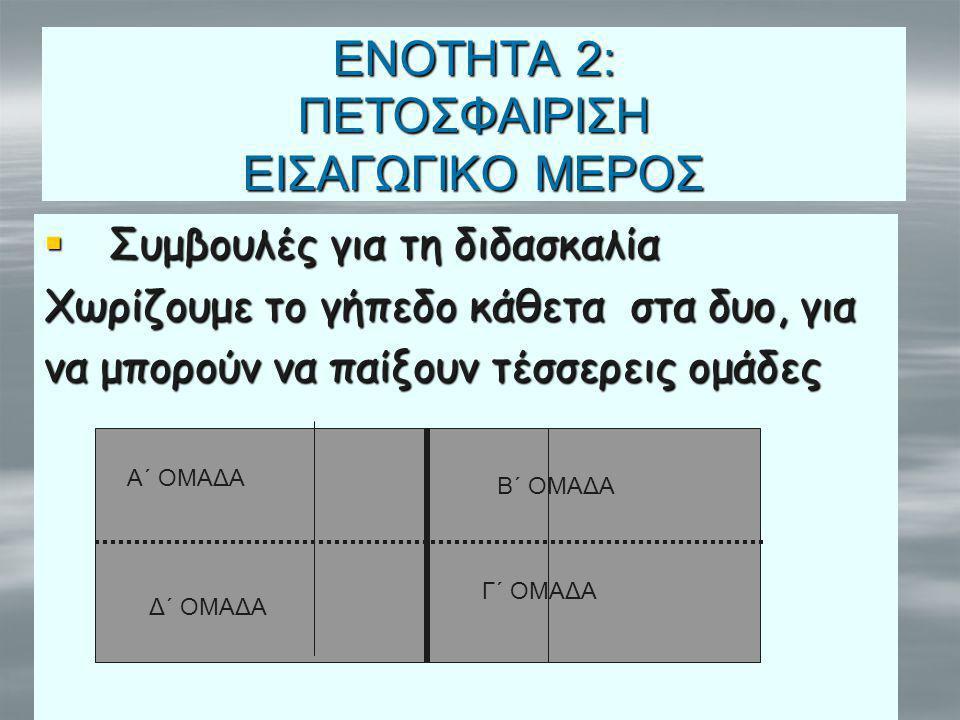 ΕΝΟΤΗΤΑ 2: ΠΕΤΟΣΦΑΙΡΙΣΗ ΕΙΣΑΓΩΓΙΚΟ ΜΕΡΟΣ  Συμβουλές για τη διδασκαλία Χωρίζουμε το γήπεδο κάθετα στα δυο, για να μπορούν να παίξουν τέσσερεις ομάδες