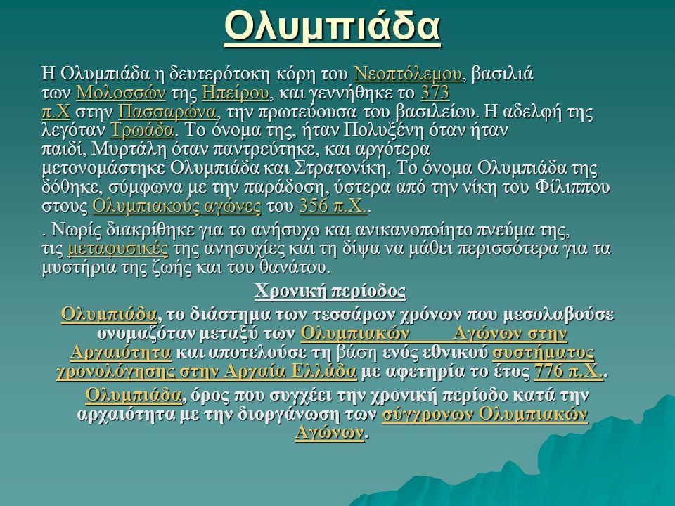Ολυμπιάδα Η Ολυμπιάδα η δευτερότοκη κόρη του Νεοπτόλεμου, βασιλιά των Μολοσσών της Ηπείρου, και γεννήθηκε το 373 π.Χ στην Πασσαρώνα, την πρωτεύουσα το