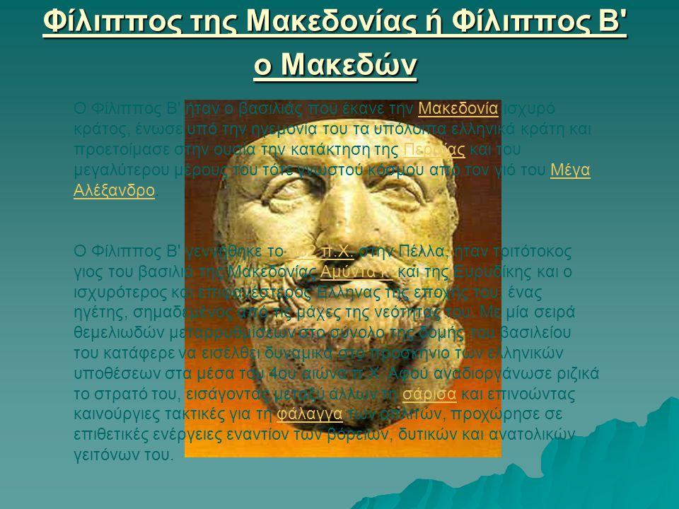 Φίλιππος της Μακεδονίας ή Φίλιππος Β' o Μακεδών Ο Φίλιππος Β' ήταν ο βασιλιάς που έκανε την Μακεδονία ισχυρό κράτος, ένωσε υπό την ηγεμονία του τα υπό