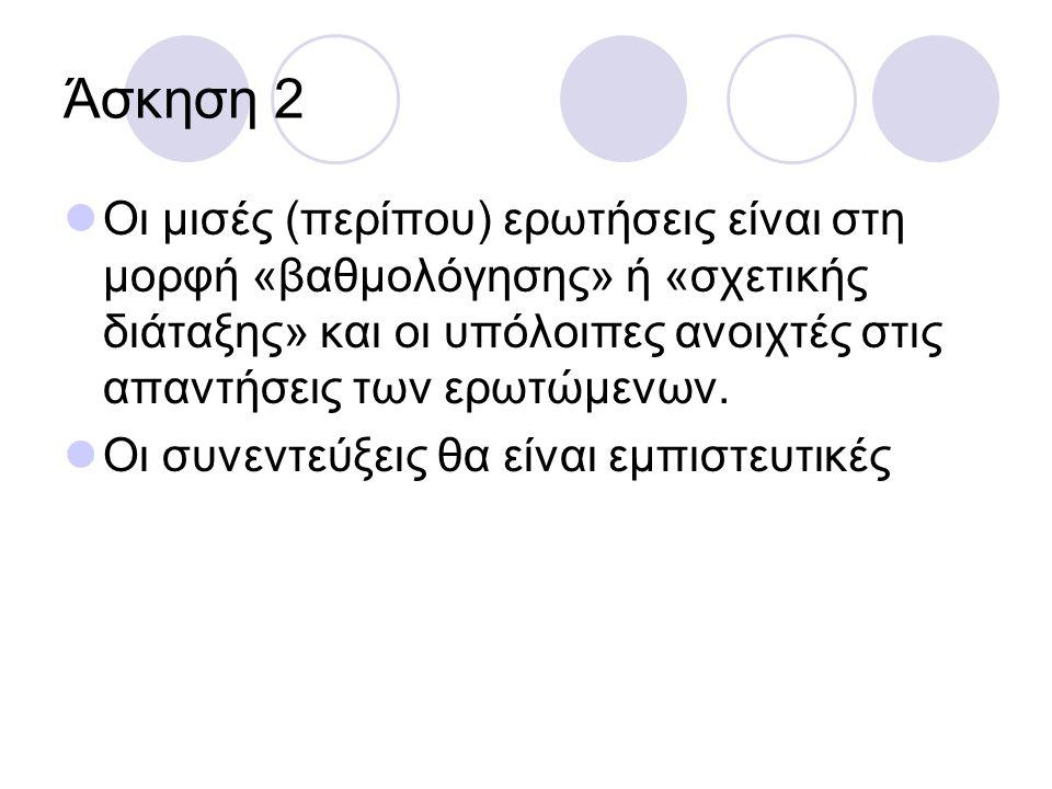 Άσκηση 2 Οι μισές (περίπου) ερωτήσεις είναι στη μορφή «βαθμολόγησης» ή «σχετικής διάταξης» και οι υπόλοιπες ανοιχτές στις απαντήσεις των ερωτώμενων. Ο