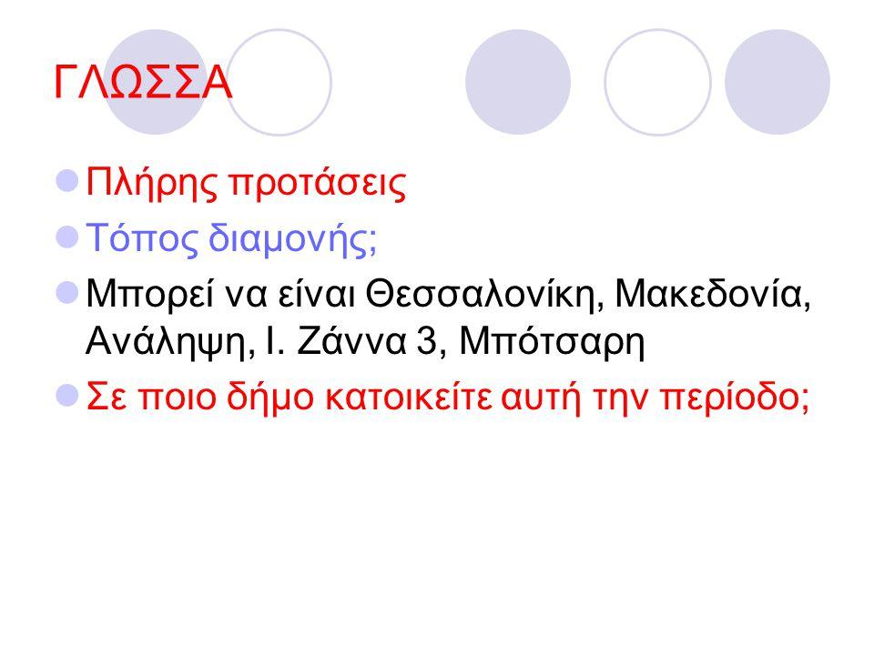ΓΛΩΣΣΑ Πλήρης προτάσεις Τόπος διαμονής; Μπορεί να είναι Θεσσαλονίκη, Μακεδονία, Ανάληψη, Ι. Ζάννα 3, Μπότσαρη Σε ποιο δήμο κατοικείτε αυτή την περίοδο