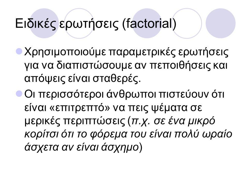 Ειδικές ερωτήσεις (factorial) Χρησιμοποιούμε παραμετρικές ερωτήσεις για να διαπιστώσουμε αν πεποιθήσεις και απόψεις είναι σταθερές.