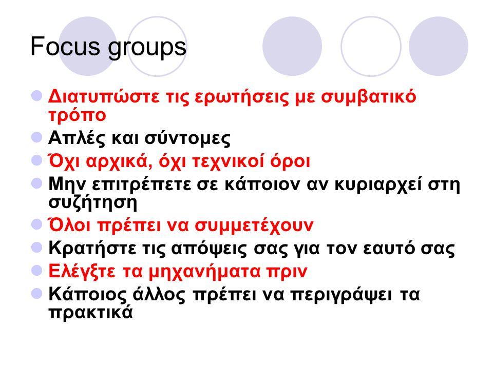 Focus groups Διατυπώστε τις ερωτήσεις με συμβατικό τρόπο Απλές και σύντομες Όχι αρχικά, όχι τεχνικοί όροι Μην επιτρέπετε σε κάποιον αν κυριαρχεί στη συζήτηση Όλοι πρέπει να συμμετέχουν Κρατήστε τις απόψεις σας για τον εαυτό σας Ελέγξτε τα μηχανήματα πριν Κάποιος άλλος πρέπει να περιγράψει τα πρακτικά