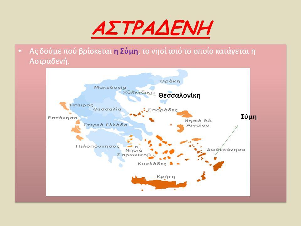 ΑΣΤΡΑΔΕΝΗ Ας δούμε πού βρίσκεται η Σύμη, το νησί από το οποίο κατάγεται η Αστραδενή. Σύμη Θεσσαλονίκη
