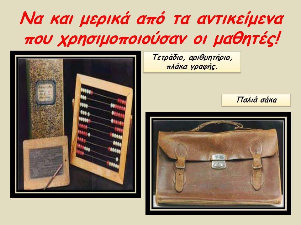 Να και μερικά από τα αντικείμενα που χρησιμοποιούσαν οι μαθητές! Παλιά σάκα Τετράδιο, αριθμητήριο, πλάκα γραφής.