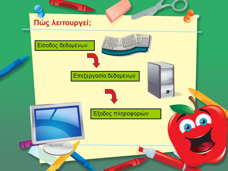 Είσοδος δεδομένων Επεξεργασία δεδομένων Έξοδος πληροφοριών Πώς λειτουργεί;