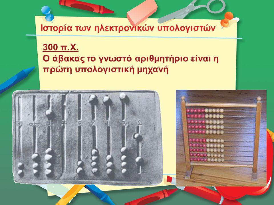 Ιστορία των ηλεκτρονικών υπολογιστών 300 π.Χ. Ο άβακας το γνωστό αριθμητήριο είναι η πρώτη υπολογιστική μηχανή
