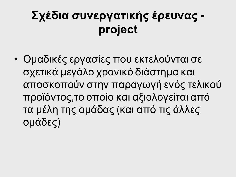 Σχέδια συνεργατικής έρευνας - project Ομαδικές εργασίες που εκτελούνται σε σχετικά μεγάλο χρονικό διάστημα και αποσκοπούν στην παραγωγή ενός τελικού προϊόντος,το οποίο και αξιολογείται από τα μέλη της ομάδας (και από τις άλλες ομάδες)