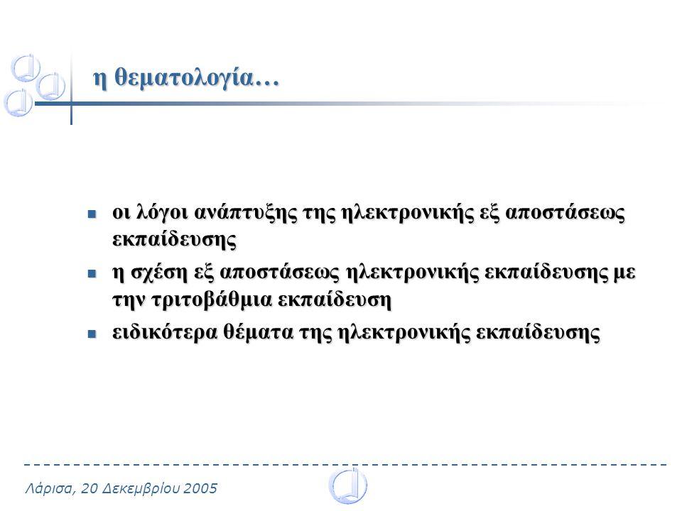 Λάρισα, 20 Δεκεμβρίου 2005 η θεματολογία… οι λόγοι ανάπτυξης της ηλεκτρονικής εξ αποστάσεως εκπαίδευσης οι λόγοι ανάπτυξης της ηλεκτρονικής εξ αποστάσεως εκπαίδευσης η σχέση εξ αποστάσεως ηλεκτρονικής εκπαίδευσης με την τριτοβάθμια εκπαίδευση η σχέση εξ αποστάσεως ηλεκτρονικής εκπαίδευσης με την τριτοβάθμια εκπαίδευση ειδικότερα θέματα της ηλεκτρονικής εκπαίδευσης ειδικότερα θέματα της ηλεκτρονικής εκπαίδευσης