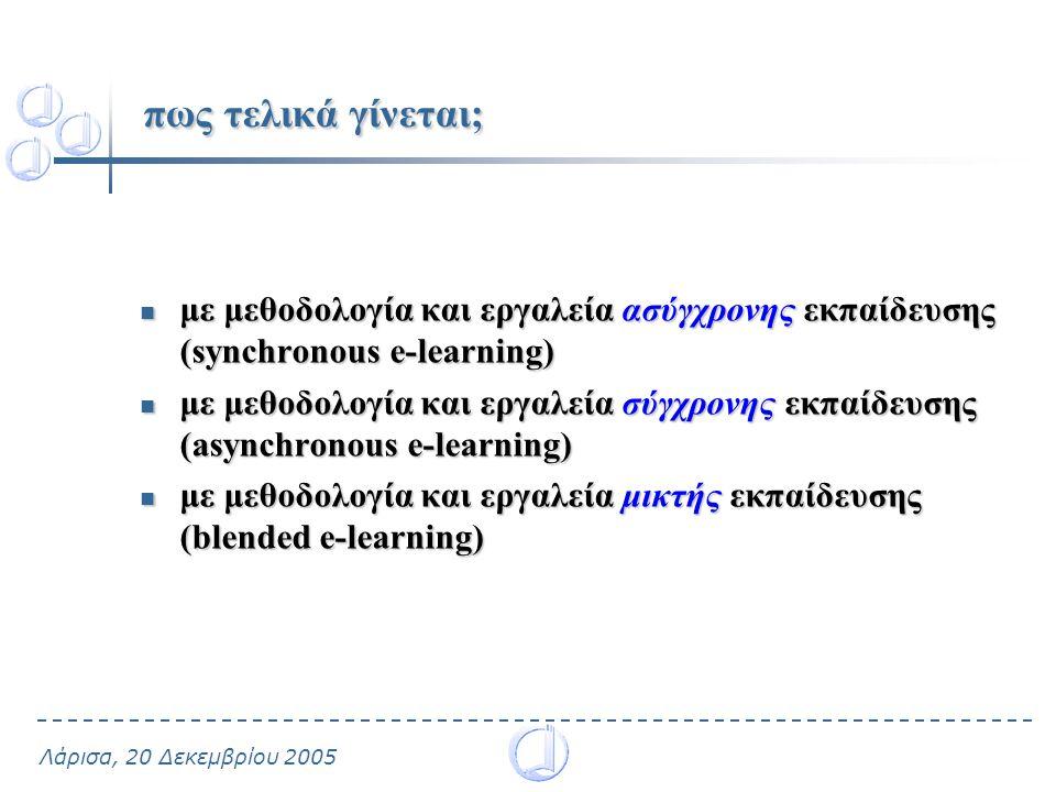 Λάρισα, 20 Δεκεμβρίου 2005 πως τελικά γίνεται; με μεθοδολογία και εργαλεία ασύγχρονης εκπαίδευσης (synchronous e-learning) με μεθοδολογία και εργαλεία ασύγχρονης εκπαίδευσης (synchronous e-learning) με μεθοδολογία και εργαλεία σύγχρονης εκπαίδευσης (asynchronous e-learning) με μεθοδολογία και εργαλεία σύγχρονης εκπαίδευσης (asynchronous e-learning) με μεθοδολογία και εργαλεία μικτής εκπαίδευσης (blended e-learning) με μεθοδολογία και εργαλεία μικτής εκπαίδευσης (blended e-learning)