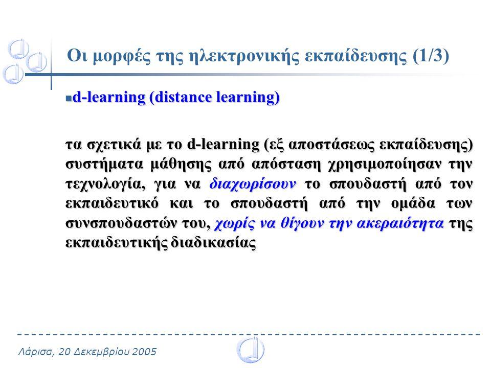 Λάρισα, 20 Δεκεμβρίου 2005 Οι μορφές της ηλεκτρονικής εκπαίδευσης (1/3) d-learning (distance learning) d-learning (distance learning) τα σχετικά με το d-learning (εξ αποστάσεως εκπαίδευσης) συστήματα μάθησης από απόσταση χρησιμοποίησαν την τεχνολογία, για να διαχωρίσουν το σπουδαστή από τον εκπαιδευτικό και το σπουδαστή από την ομάδα των συνσπουδαστών του, χωρίς να θίγουν την ακεραιότητα της εκπαιδευτικής διαδικασίας