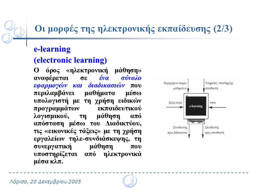 Λάρισα, 20 Δεκεμβρίου 2005 Οι μορφές της ηλεκτρονικής εκπαίδευσης (2/3) e-learning (electronic learning) Ο όρος «ηλεκτρονική μάθηση» αναφέρεται σε ένα σύνολο εφαρμογών και διαδικασιών που περιλαμβάνει μαθήματα μέσω υπολογιστή με τη χρήση ειδικών προγραμμάτων εκπαιδευτικού λογισμικού, τη μάθηση από απόσταση μέσω του Διαδικτύου, τις «εικονικές τάξεις» με τη χρήση εργαλείων τηλε-συνδιάσκεψης, τη συνεργατική μάθηση που υποστηρίζεται από ηλεκτρονικά μέσα κλπ.