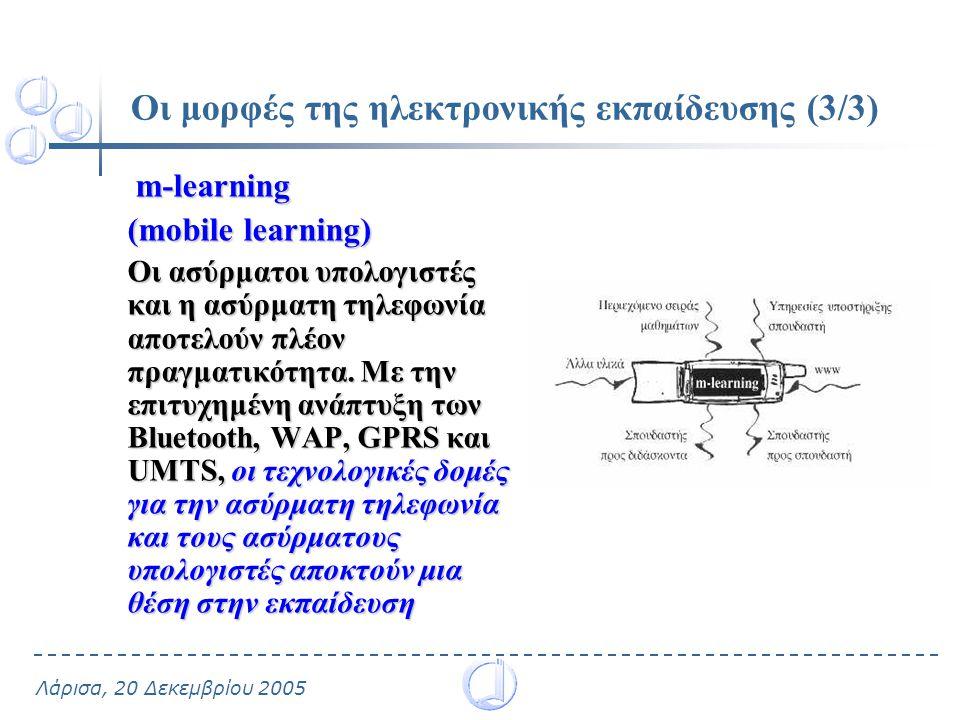 Λάρισα, 20 Δεκεμβρίου 2005 Οι μορφές της ηλεκτρονικής εκπαίδευσης (3/3) m-learning m-learning (mobile learning) Οι ασύρματοι υπολογιστές και η ασύρματη τηλεφωνία αποτελούν πλέον πραγματικότητα.