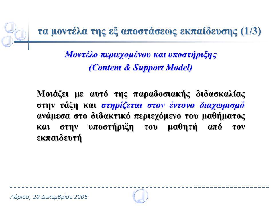 Λάρισα, 20 Δεκεμβρίου 2005 τα μοντέλα της εξ αποστάσεως εκπαίδευσης (1/3) Μοντέλο περιεχομένου και υποστήριξης (Content & Support Model) Μοιάζει με αυτό της παραδοσιακής διδασκαλίας στην τάξη και στηρίζεται στον έντονο διαχωρισμό ανάμεσα στο διδακτικό περιεχόμενο του μαθήματος και στην υποστήριξη του μαθητή από τον εκπαιδευτή