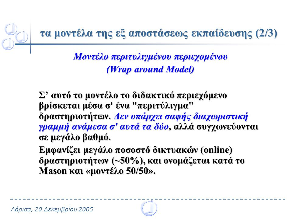 Λάρισα, 20 Δεκεμβρίου 2005 τα μοντέλα της εξ αποστάσεως εκπαίδευσης (2/3) Μοντέλο περιτυλιγμένου περιεχομένου (Wrap around Model) Σ' αυτό το μοντέλο το διδακτικό περιεχόμενο βρίσκεται μέσα σ ένα περιτύλιγμα δραστηριοτήτων.