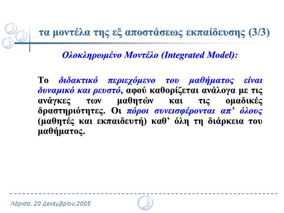 Λάρισα, 20 Δεκεμβρίου 2005 τα μοντέλα της εξ αποστάσεως εκπαίδευσης (3/3) Ολοκληρωμένο Μοντέλο (Integrated Model): Το διδακτικό περιεχόμενο του μαθήματος είναι δυναμικό και ρευστό, αφού καθορίζεται ανάλογα με τις ανάγκες των μαθητών και τις ομαδικές δραστηριότητες.