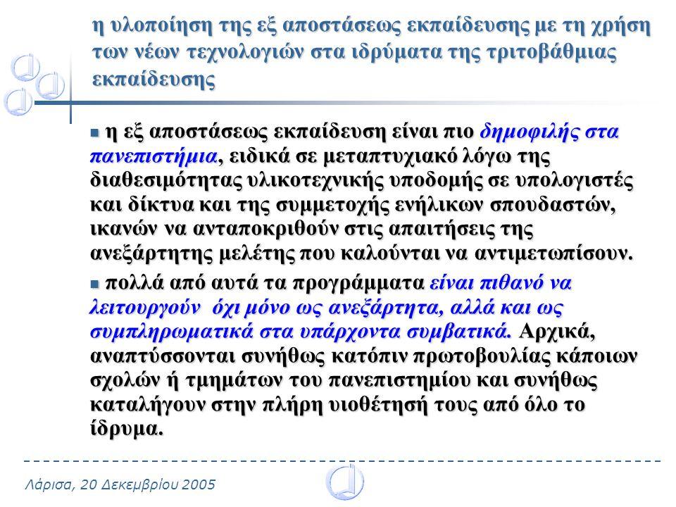 Λάρισα, 20 Δεκεμβρίου 2005 η υλοποίηση της εξ αποστάσεως εκπαίδευσης με τη χρήση των νέων τεχνολογιών στα ιδρύματα της τριτοβάθμιας εκπαίδευσης η εξ αποστάσεως εκπαίδευση είναι πιο δημοφιλής στα πανεπιστήμια, ειδικά σε μεταπτυχιακό λόγω της διαθεσιμότητας υλικοτεχνικής υποδομής σε υπολογιστές και δίκτυα και της συμμετοχής ενήλικων σπουδαστών, ικανών να ανταποκριθούν στις απαιτήσεις της ανεξάρτητης μελέτης που καλούνται να αντιμετωπίσουν.