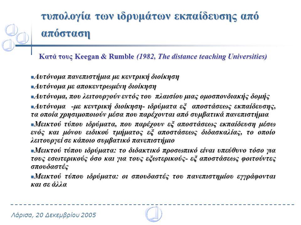 Λάρισα, 20 Δεκεμβρίου 2005 τυπολογία των ιδρυμάτων εκπαίδευσης από απόσταση Κατά τους Keegan & Rumble (1982, The distance teaching Universities) Αυτόνομα πανεπιστήμια με κεντρική διοίκηση Αυτόνομα πανεπιστήμια με κεντρική διοίκηση Αυτόνομα με αποκεντρωμένη διοίκηση Αυτόνομα με αποκεντρωμένη διοίκηση Αυτόνομα, που λειτουργούν εντός του πλαισίου μιας ομοσπονδιακής δομής Αυτόνομα, που λειτουργούν εντός του πλαισίου μιας ομοσπονδιακής δομής Αυτόνομα -με κεντρική διοίκηση- ιδρύματα εξ αποστάσεως εκπαίδευσης, τα οποία χρησιμοποιούν μέσα που παρέχονται από συμβατικά πανεπιστήμια Αυτόνομα -με κεντρική διοίκηση- ιδρύματα εξ αποστάσεως εκπαίδευσης, τα οποία χρησιμοποιούν μέσα που παρέχονται από συμβατικά πανεπιστήμια Μεικτού τύπου ιδρύματα, που παρέχουν εξ αποστάσεως εκπαίδευση μέσω ενός και μόνου ειδικού τμήματος εξ αποστάσεως διδασκαλίας, το οποίο λειτουργεί σε κάποιο συμβατικό πανεπιστήμιο Μεικτού τύπου ιδρύματα, που παρέχουν εξ αποστάσεως εκπαίδευση μέσω ενός και μόνου ειδικού τμήματος εξ αποστάσεως διδασκαλίας, το οποίο λειτουργεί σε κάποιο συμβατικό πανεπιστήμιο Μεικτού τύπου ιδρύματα: το διδακτικό προσωπικό είναι υπεύθυνο τόσο για τους εσωτερικούς όσο και για τους εξωτερικούς- εξ αποστάσεως φοιτούντες σπουδαστές Μεικτού τύπου ιδρύματα: το διδακτικό προσωπικό είναι υπεύθυνο τόσο για τους εσωτερικούς όσο και για τους εξωτερικούς- εξ αποστάσεως φοιτούντες σπουδαστές Μεικτού τύπου ιδρύματα: οι σπουδαστές του πανεπιστημίου εγγράφονται και σε άλλα Μεικτού τύπου ιδρύματα: οι σπουδαστές του πανεπιστημίου εγγράφονται και σε άλλα
